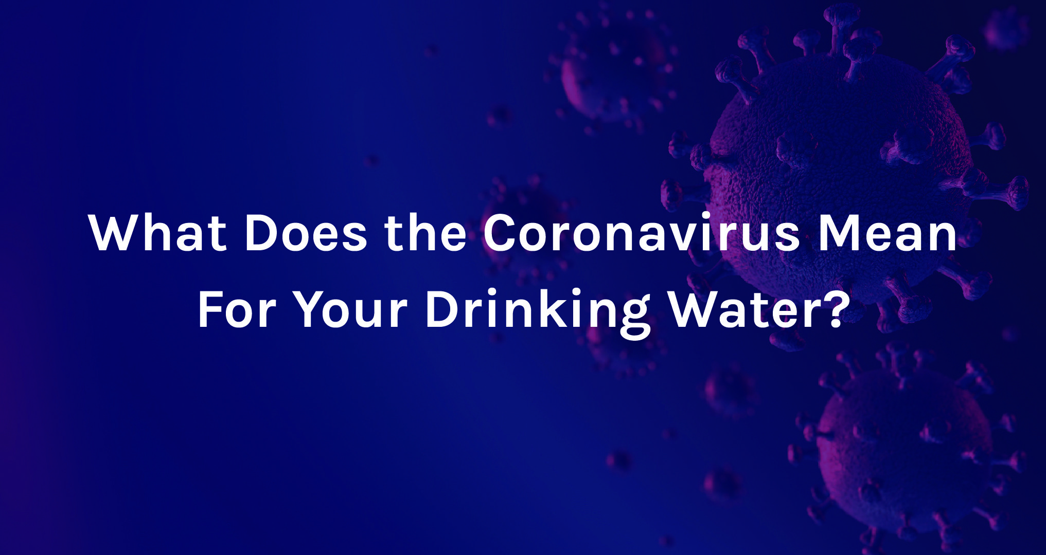 Coronavirus Background with text saying What does the coronavirus mean for your drinking water?